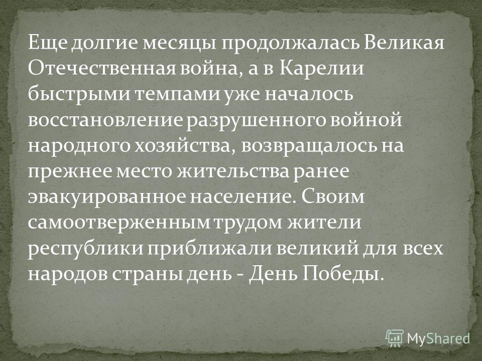 Еще долгие месяцы продолжалась Великая Отечественная война, а в Карелии быстрыми темпами уже началось восстановление разрушенного войной народного хозяйства, возвращалось на прежнее место жительства ранее эвакуированное население. Своим самоотверженн