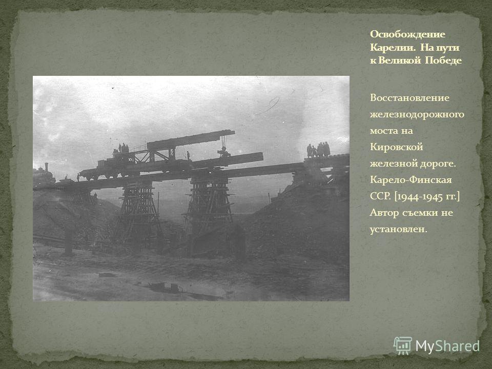 Восстановление железнодорожного моста на Кировской железной дороге. Карело-Финская ССР. [1944-1945 гг.] Автор съемки не установлен.