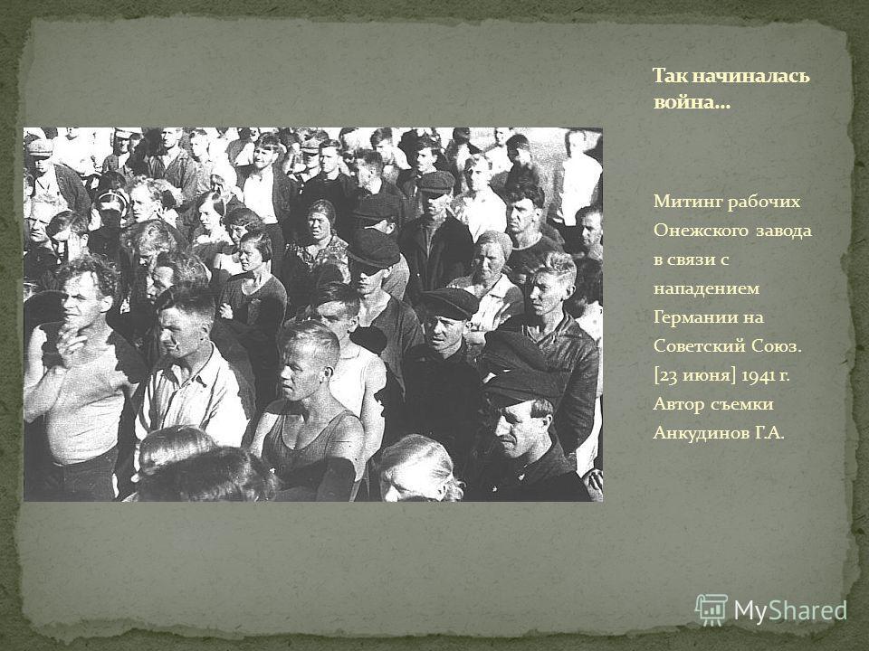 Митинг рабочих Онежского завода в связи с нападением Германии на Советский Союз. [23 июня] 1941 г. Автор съемки Анкудинов Г.А.