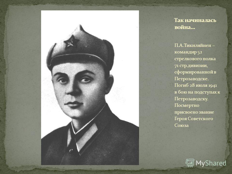 П.А.Тикиляйнен – командир 52 стрелкового полка 71 стр.дивизии, сформированной в Петрозаводске. Погиб 28 июля 1941 в бою на подступах к Петрозаводску. Посмертно присвоено звание Героя Советского Союза