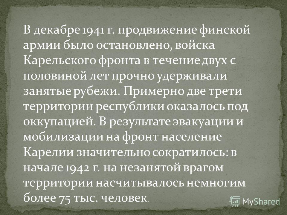 В декабре 1941 г. продвижение финской армии было остановлено, войска Карельского фронта в течение двух с половиной лет прочно удерживали занятые рубежи. Примерно две трети территории республики оказалось под оккупацией. В результате эвакуации и мобил