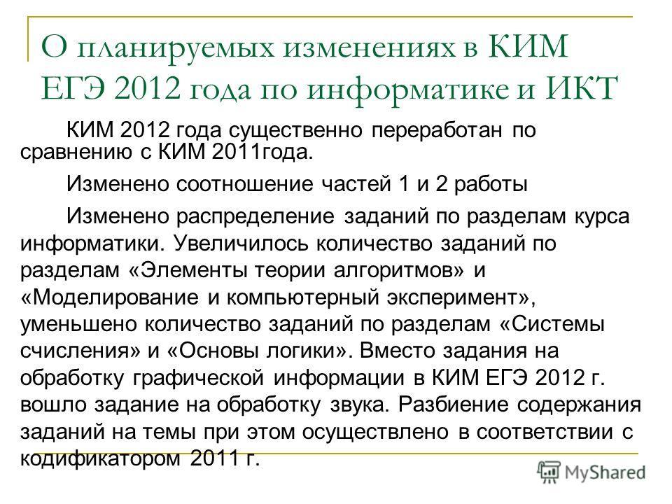 О планируемых изменениях в КИМ ЕГЭ 2012 года по информатике и ИКТ КИМ 2012 года существенно переработан по сравнению с КИМ 2011года. Изменено соотношение частей 1 и 2 работы Изменено распределение заданий по разделам курса информатики. Увеличилось ко