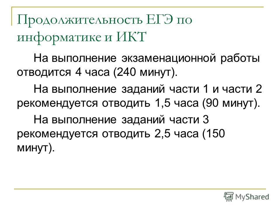 Продолжительность ЕГЭ по информатике и ИКТ На выполнение экзаменационной работы отводится 4 часа (240 минут). На выполнение заданий части 1 и части 2 рекомендуется отводить 1,5 часа (90 минут). На выполнение заданий части 3 рекомендуется отводить 2,5