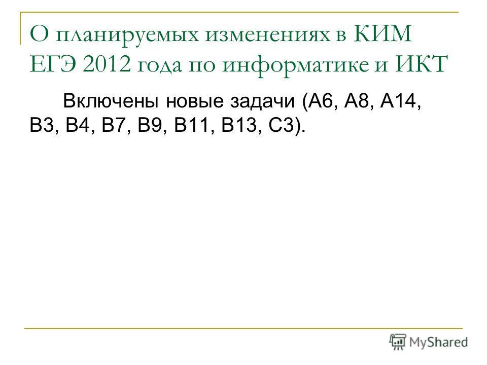 О планируемых изменениях в КИМ ЕГЭ 2012 года по информатике и ИКТ Включены новые задачи (A6, A8, A14, B3, B4, B7, B9, B11, B13, C3).