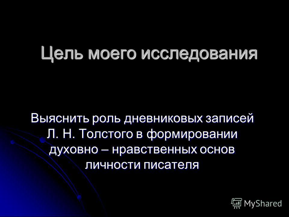 Цель моего исследования Выяснить роль дневниковых записей Л. Н. Толстого в формировании духовно – нравственных основ личности писателя