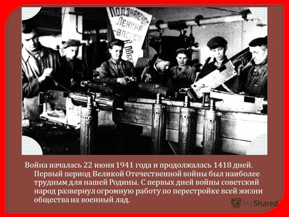 Война началась 22 июня 1941 года и продолжалась 1418 дней. Первый период Великой Отечественной войны был наиболее трудным для нашей Родины. С первых дней войны советский народ развернул огромную работу по перестройке всей жизни общества на военный ла