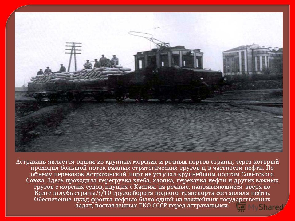 Астрахань является одним из крупных морских и речных портов страны, через который проходил большой поток важных стратегических грузов и, в частности нефти. По объему перевозок Астраханский порт не уступал крупнейшим портам Советского Союза. Здесь про