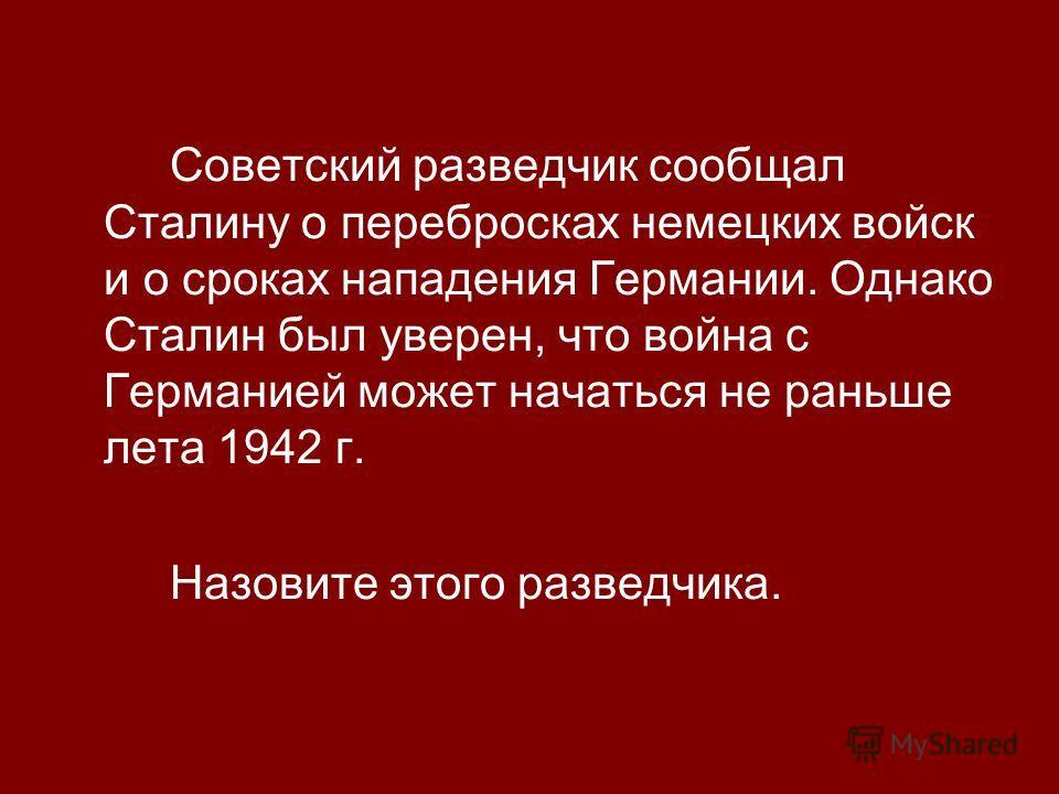 Советский разведчик сообщал Сталину о перебросках немецких войск и о сроках нападения Германии. Однако Сталин был уверен, что война с Германией может начаться не раньше лета 1942 г. Назовите этого разведчика.