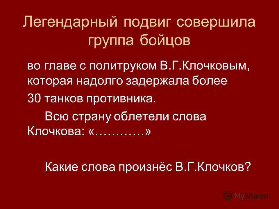 Легендарный подвиг совершила группа бойцов во главе с политруком В.Г.Клочковым, которая надолго задержала более 30 танков противника. Всю страну облетели слова Клочкова: «…………» Какие слова произнёс В.Г.Клочков?