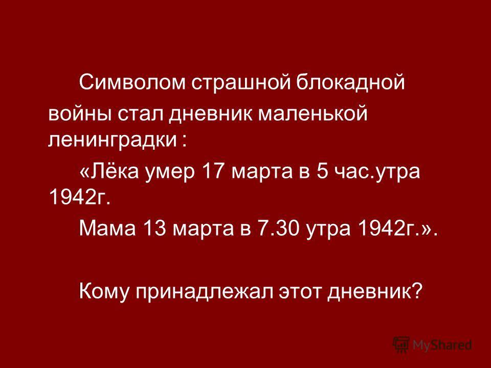 Символом страшной блокадной войны стал дневник маленькой ленинградки : «Лёка умер 17 марта в 5 час.утра 1942г. Мама 13 марта в 7.30 утра 1942г.». Кому принадлежал этот дневник?