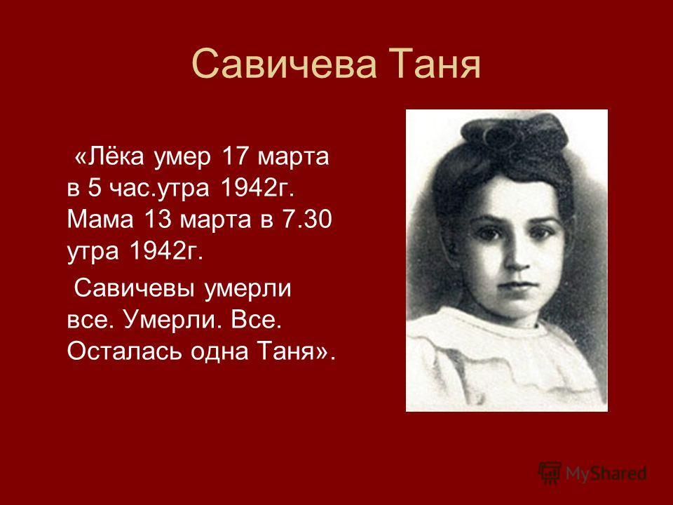 Савичева Таня «Лёка умер 17 марта в 5 час.утра 1942г. Мама 13 марта в 7.30 утра 1942г. Савичевы умерли все. Умерли. Все. Осталась одна Таня».