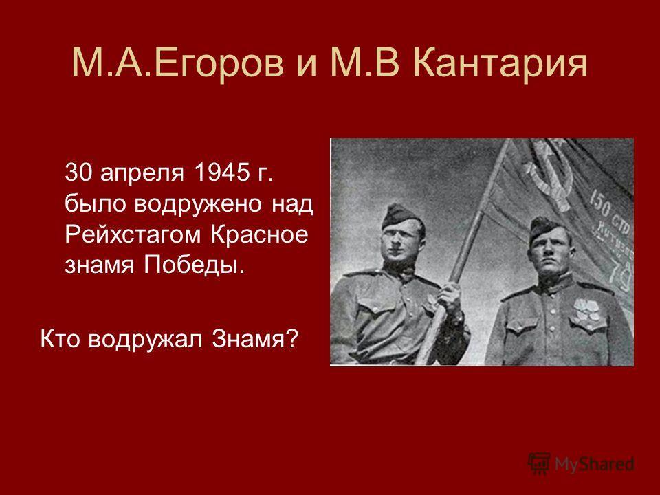 М.А.Егоров и М.В Кантария 30 апреля 1945 г. было водружено над Рейхстагом Красное знамя Победы. Кто водружал Знамя?