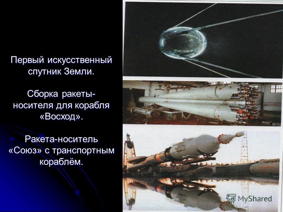 Первый искусственный спутник Земли. Сборка ракеты- носителя для корабля «Восход». Ракета-носитель «Союз» с транспортным кораблём.