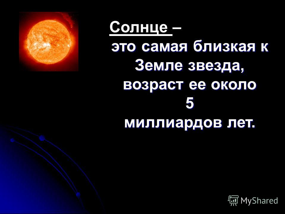 Солнце – это самая близкая к Земле звезда, возраст ее около 5 миллиардов лет.