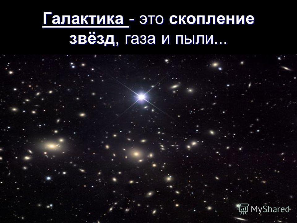 Галактика - это скопление звёзд, газа и пыли...