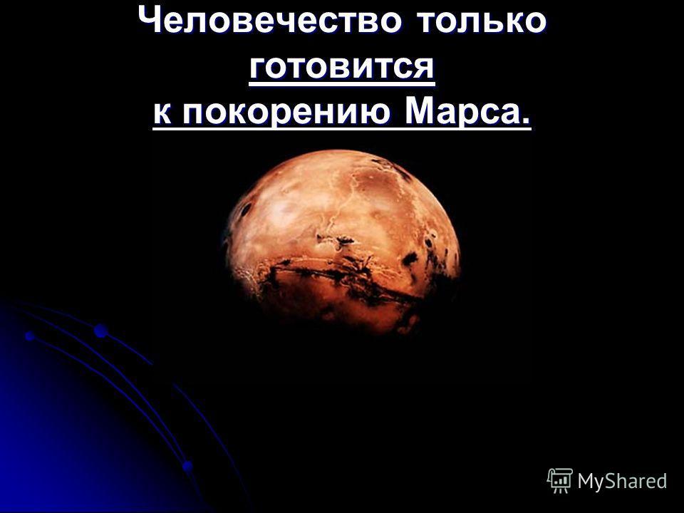 Человечество только готовится к покорению Марса.
