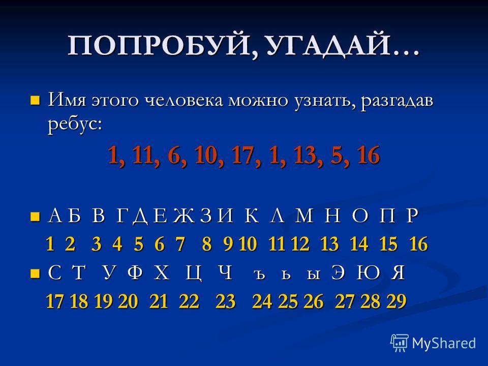 ПОПРОБУЙ, УГАДАЙ… Имя этого человека можно узнать, разгадав ребус: Имя этого человека можно узнать, разгадав ребус: 1, 11, 6, 10, 17, 1, 13, 5, 16 А Б В Г Д Е Ж З И К Л М Н О П Р А Б В Г Д Е Ж З И К Л М Н О П Р 1 2 3 4 5 6 7 8 9 10 11 12 13 14 15 16