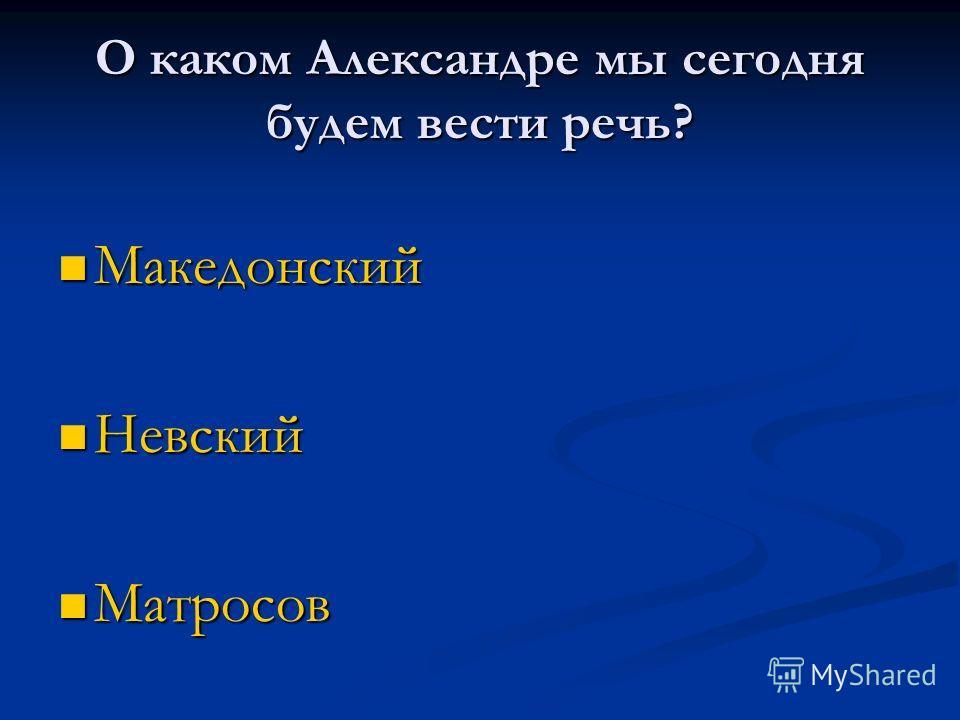 О каком Александре мы сегодня будем вести речь? Македонский Македонский Невский Невский Матросов Матросов