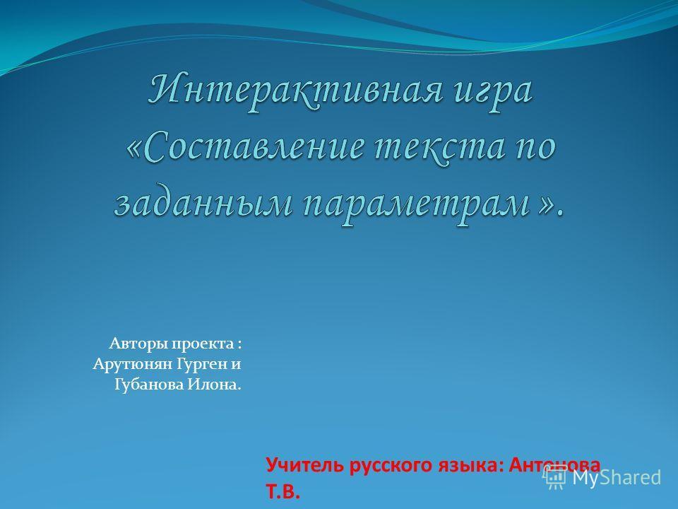 Авторы проекта : Арутюнян Гурген и Губанова Илона. Учитель русского языка: Антонова Т.В.