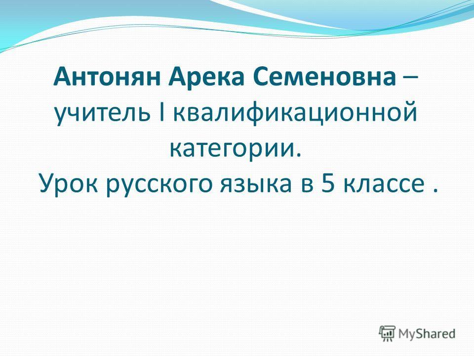 Антонян Арека Семеновна – учитель I квалификационной категории. Урок русского языка в 5 классе.