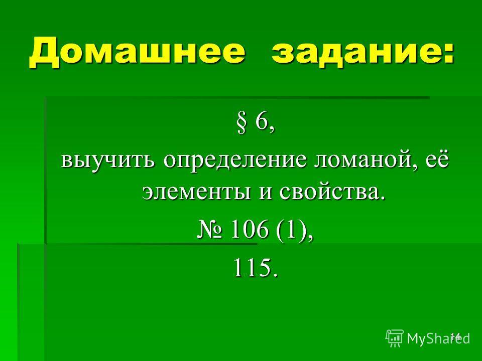 14 Домашнее задание: § 6, выучить определение ломаной, её элементы и свойства. 106 (1), 106 (1),115.
