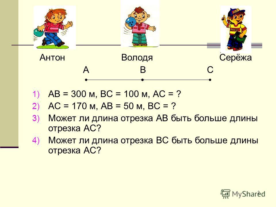 2 Антон Володя Серёжа А В С 1) АВ = 300 м, ВС = 100 м, АС = ? 2) АС = 170 м, АВ = 50 м, ВС = ? 3) Может ли длина отрезка АВ быть больше длины отрезка АС? 4) Может ли длина отрезка ВС быть больше длины отрезка АС?