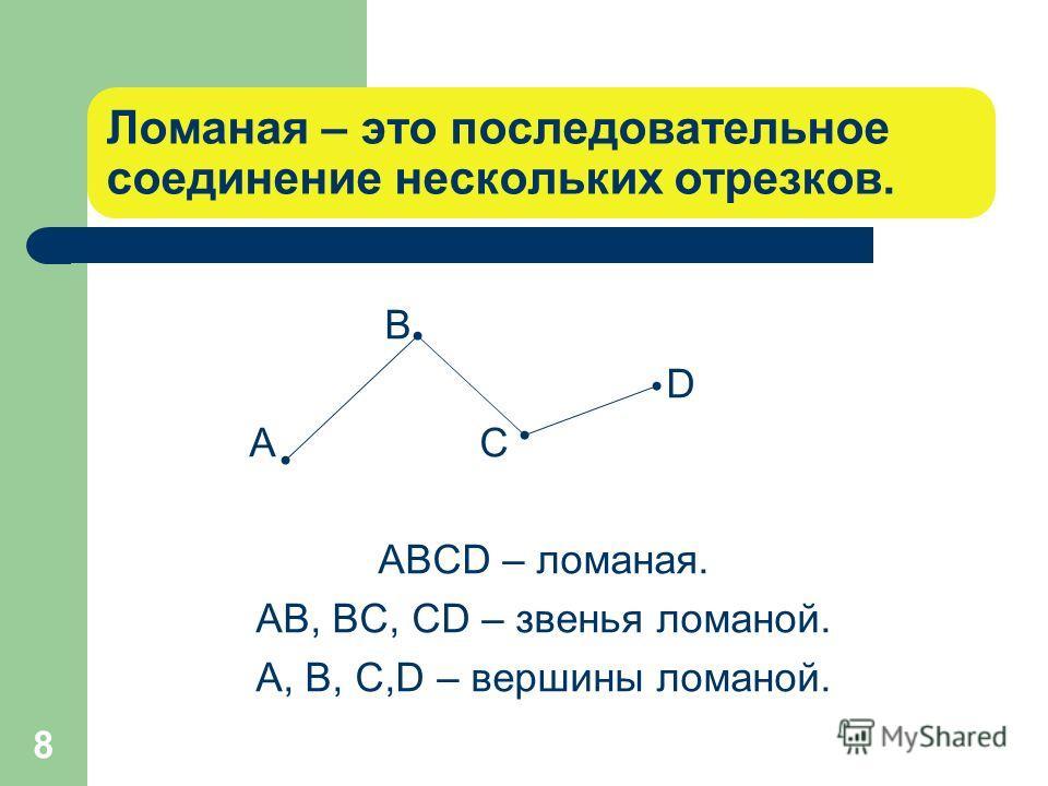 8 Ломаная – это последовательное соединение нескольких отрезков. В D А С АВСD – ломаная. АВ, ВС, СD – звенья ломаной. А, В, С,D – вершины ломаной.