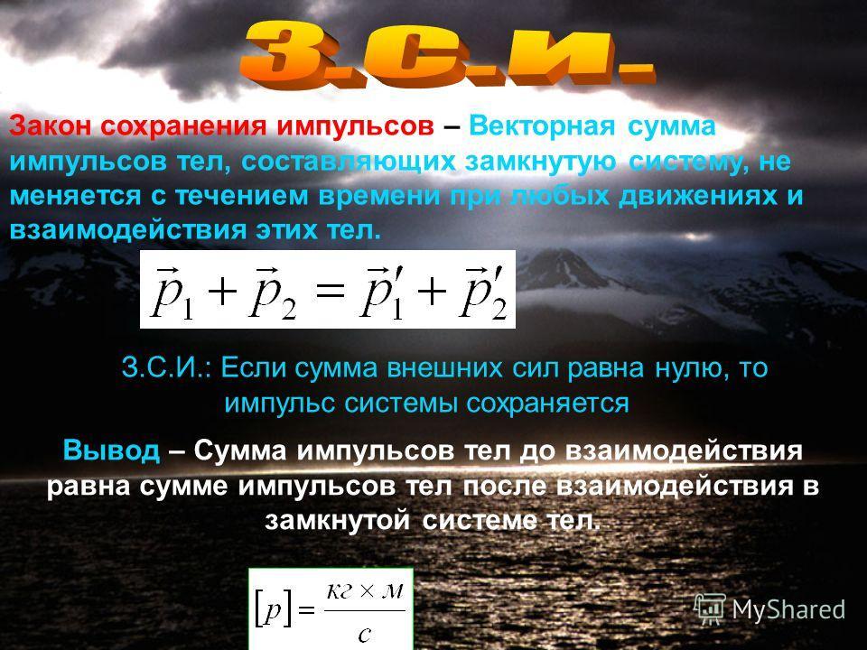 1.По 3 закону Ньютона 2.Для каждого тела системы можно записать второй закон Ньютона в виде 3.Сложив эти неравенства получим Силы, с которыми тела системы взаимодействуют между собой, являются внутренними силами системы З.С.И.: Если сумма внешних сил