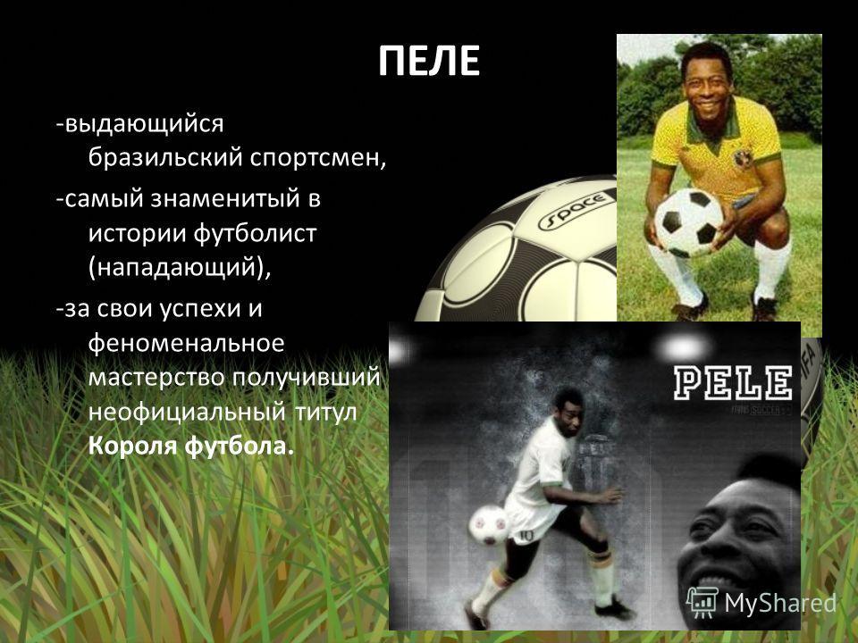 ПЕЛЕ -выдающийся бразильский спортсмен, -самый знаменитый в истории футболист (нападающий), -за свои успехи и феноменальное мастерство получивший неофициальный титул Короля футбола.