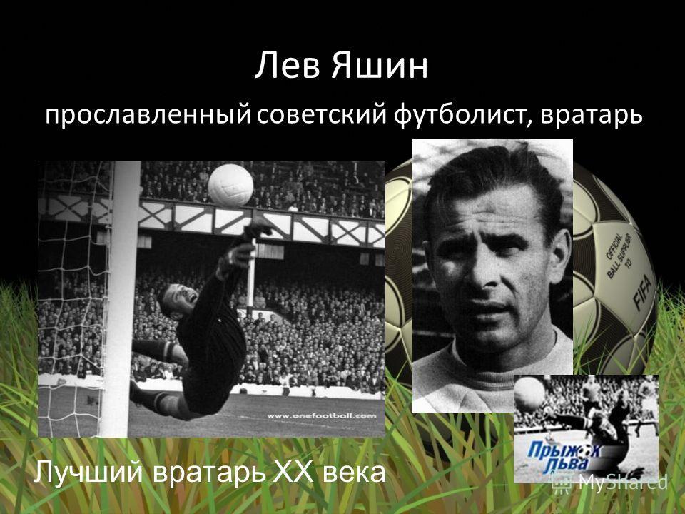 Лев Яшин прославленный советский футболист, вратарь Лучший вратарь XX века