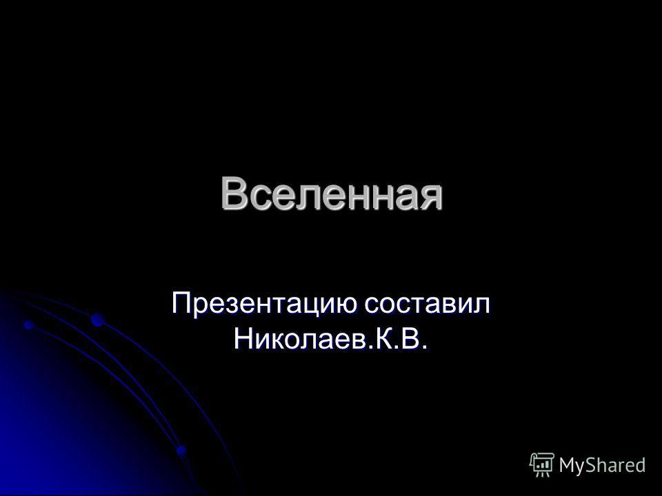 Вселенная Презентацию составил Николаев.К.В.