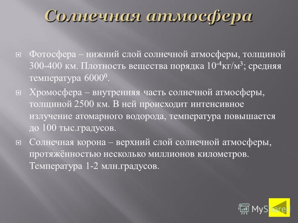 Фотосфера – нижний слой солнечной атмосферы, толщиной 300-400 км. Плотность вещества порядка 10 -4 кг / м 3 ; средняя температура 6000 0. Хромосфера – внутренняя часть солнечной атмосферы, толщиной 2500 км. В ней происходит интенсивное излучение атом