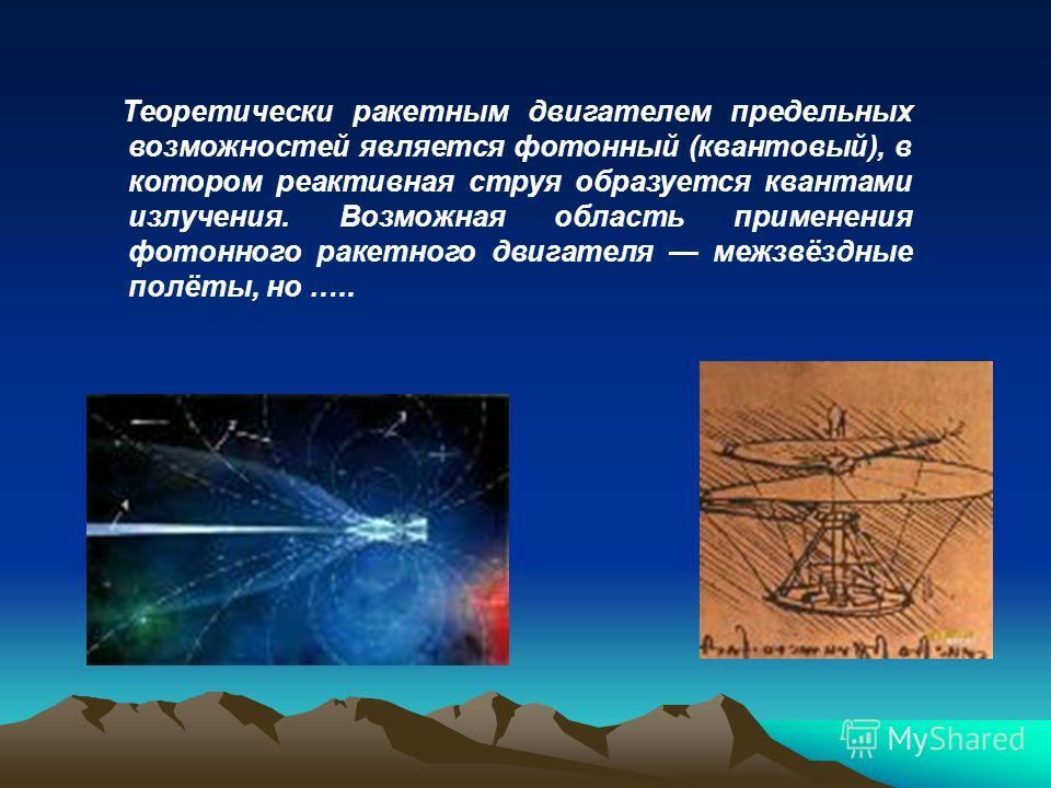 Теоретически ракетным двигателем предельных возможностей является фотонный (квантовый), в котором реактивная струя образуется квантами излучения. Возможная область применения фотонного ракетного двигателя межзвёздные полёты, но …..