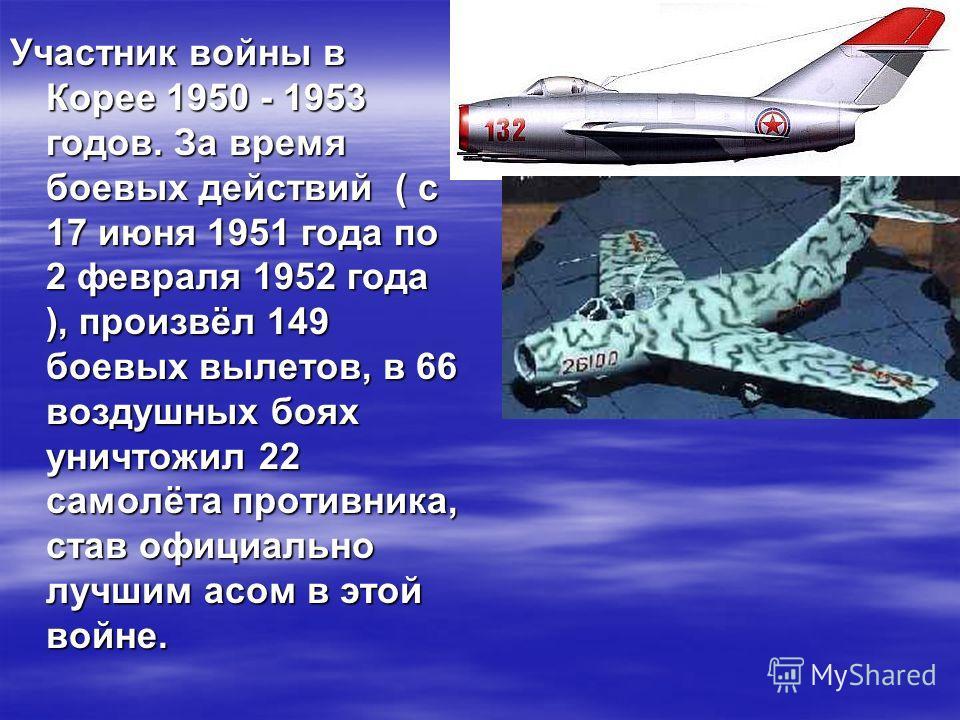 Участник войны в Корее 1950 - 1953 годов. За время боевых действий ( с 17 июня 1951 года по 2 февраля 1952 года ), произвёл 149 боевых вылетов, в 66 воздушных боях уничтожил 22 самолёта противника, став официально лучшим асом в этой войне.