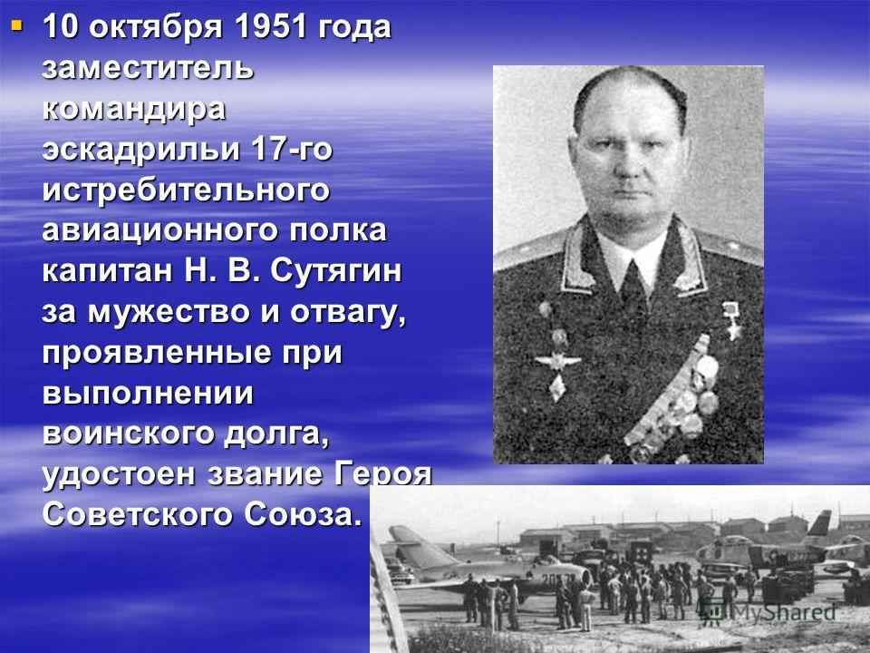 10 октября 1951 года заместитель командира эскадрильи 17-го истребительного авиационного полка капитан Н. В. Сутягин за мужество и отвагу, проявленные при выполнении воинского долга, удостоен звание Героя Советского Союза. 10 октября 1951 года замест