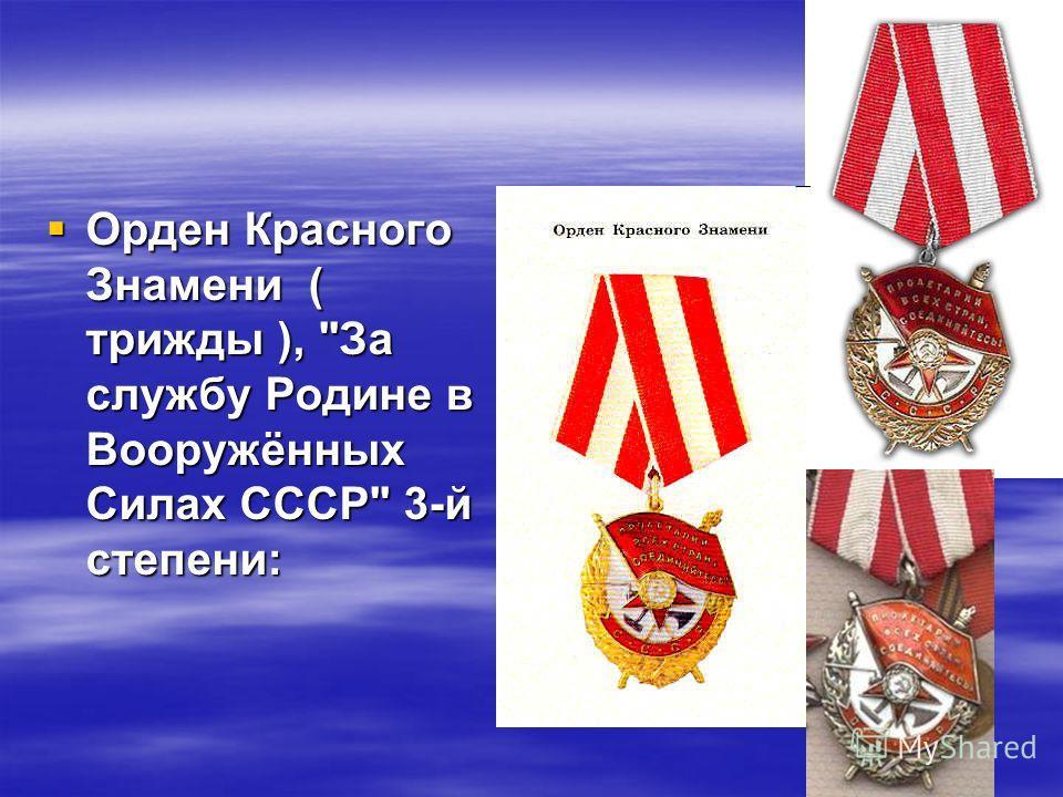 Орден Красного Знамени ( трижды ), За службу Родине в Вооружённых Силах СССР 3-й степени: Орден Красного Знамени ( трижды ), За службу Родине в Вооружённых Силах СССР 3-й степени:
