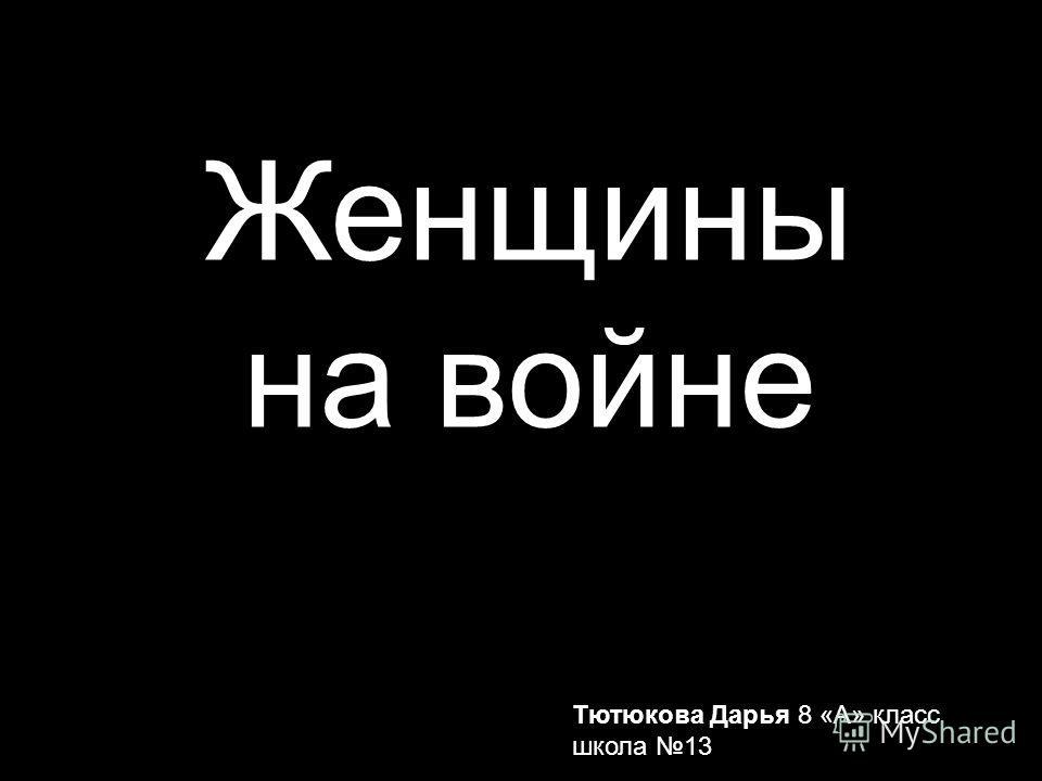 Женщины на войне Тютюкова Дарья 8 «А» класс школа 13