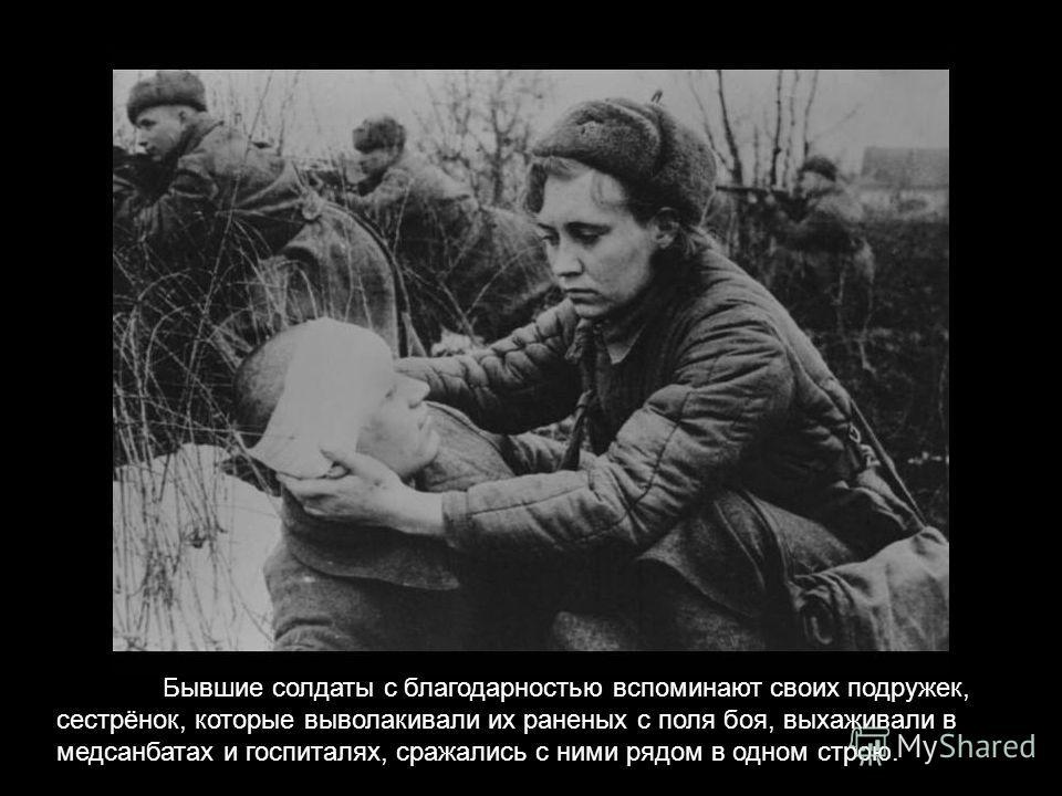 Бывшие солдаты с благодарностью вспоминают своих подружек, сестрёнок, которые выволакивали их раненых с поля боя, выхаживали в медсанбатах и госпиталях, сражались с ними рядом в одном строю.