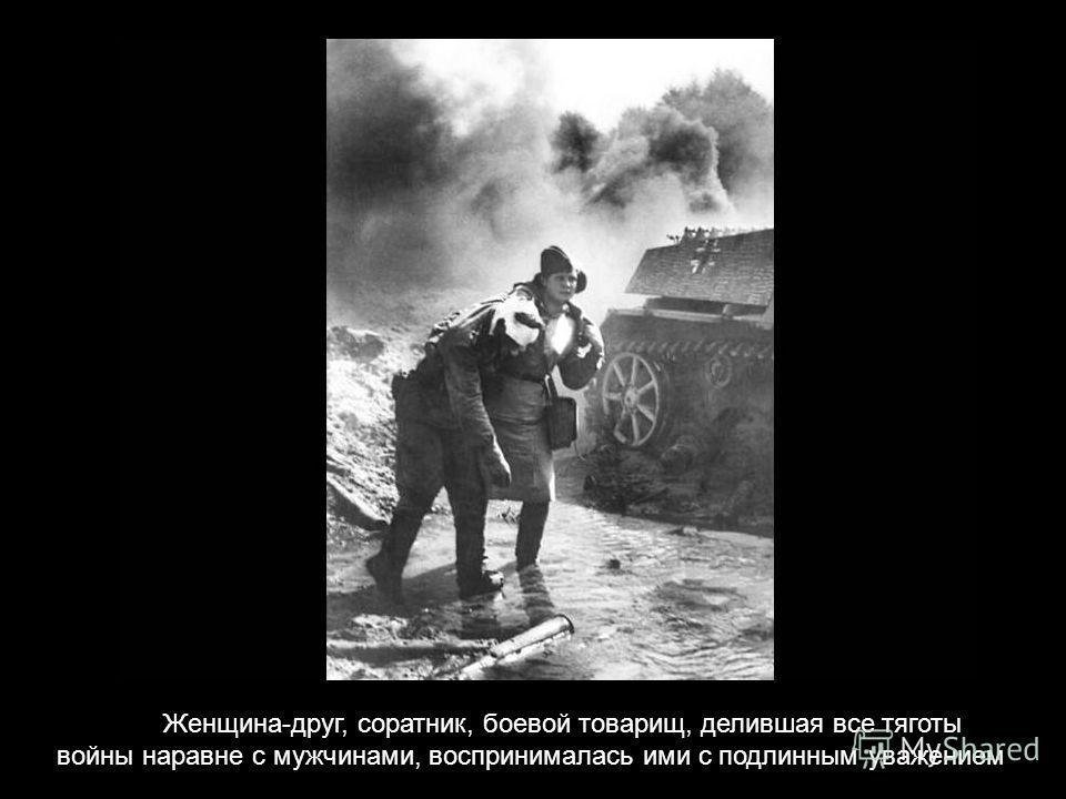 Женщина-друг, соратник, боевой товарищ, делившая все тяготы войны наравне с мужчинами, воспринималась ими с подлинным уважением