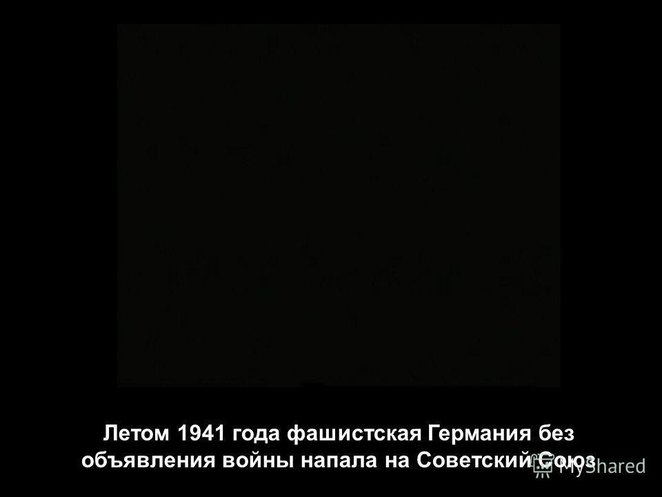 Летом 1941 года фашистская Германия без объявления войны напала на Советский Союз