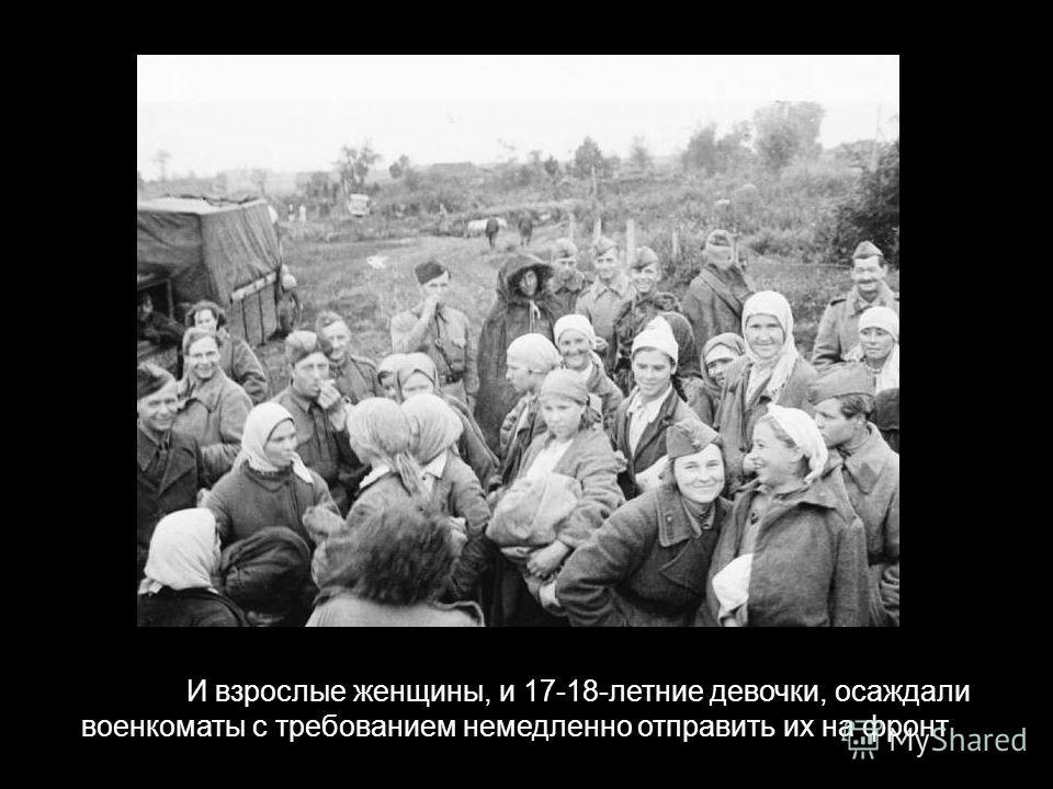 17-18-летних девочек, которые осаждали военкоматы с требованием немедленно отправить их на фронт И взрослые женщины, и 17-18-летние девочки, осаждали военкоматы с требованием немедленно отправить их на фронт