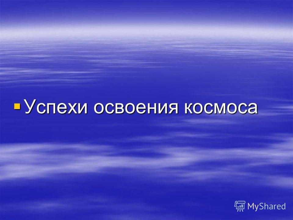 Успехи освоения космоса Успехи освоения космоса