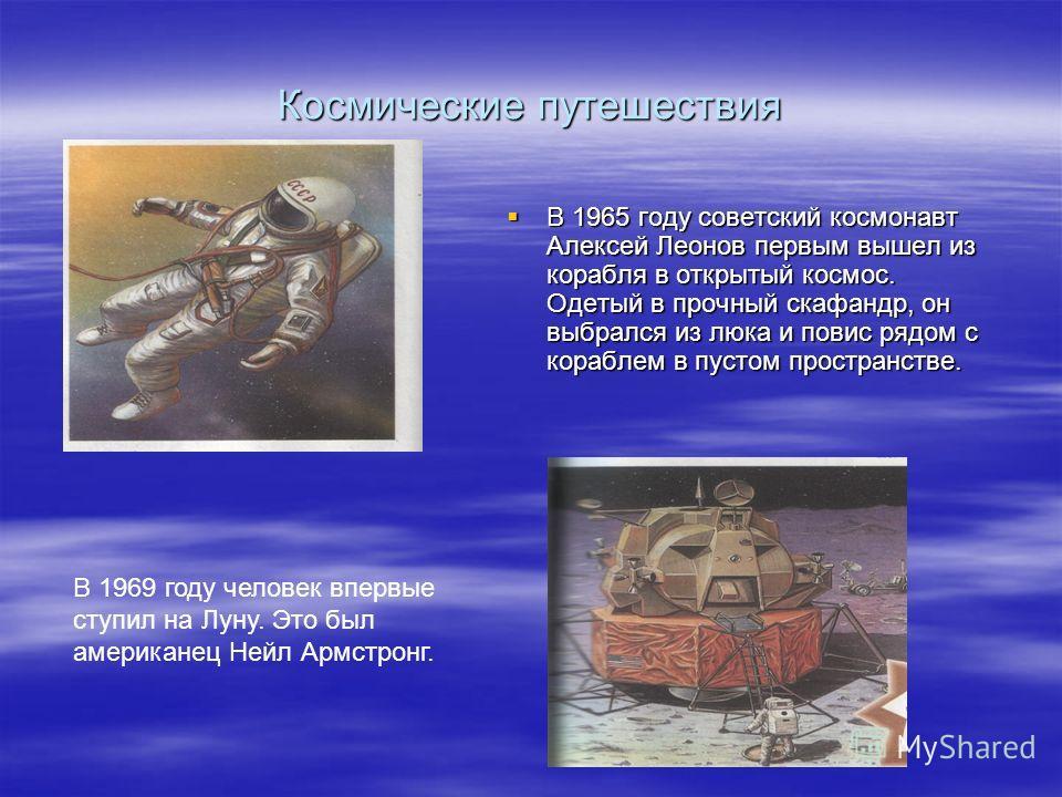 Космические путешествия В 1965 году советский космонавт Алексей Леонов первым вышел из корабля в открытый космос. Одетый в прочный скафандр, он выбрался из люка и повис рядом с кораблем в пустом пространстве. В 1965 году советский космонавт Алексей Л