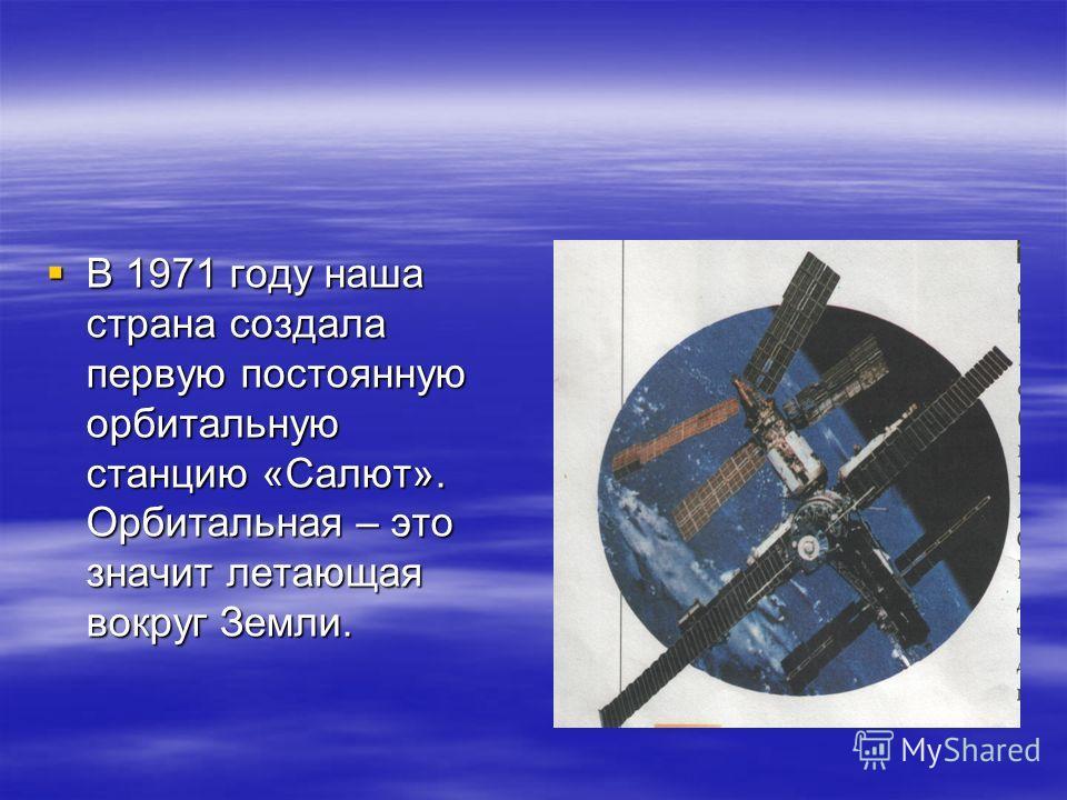 В 1971 году наша страна создала первую постоянную орбитальную станцию «Салют». Орбитальная – это значит летающая вокруг Земли. В 1971 году наша страна создала первую постоянную орбитальную станцию «Салют». Орбитальная – это значит летающая вокруг Зем