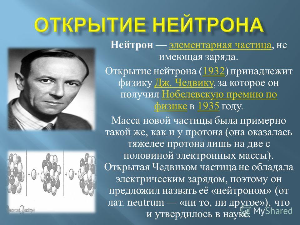 Нейтрон элементарная частица, не имеющая заряда. элементарная частица Открытие нейтрона (1932) принадлежит физику Дж. Чедвику, за которое он получил Нобелевскую премию по физике в 1935 году.1932 Дж. Чедвику Нобелевскую премию по физике1935 Масса ново