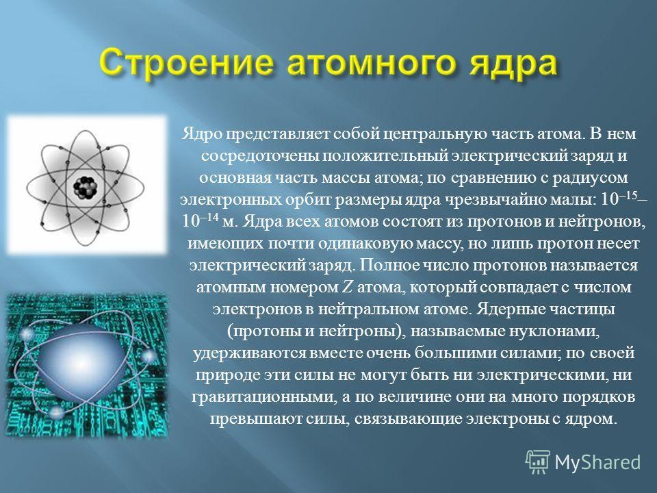Ядро представляет собой центральную часть атома. В нем сосредоточены положительный электрический заряд и основная часть массы атома ; по сравнению с радиусом электронных орбит размеры ядра чрезвычайно малы : 10 –15 – 10 –14 м. Ядра всех атомов состоя
