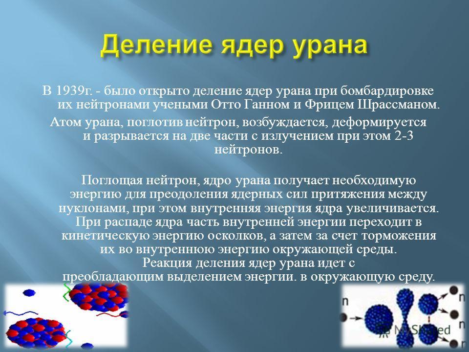 В 1939 г. - было открыто деление ядер урана при бомбардировке их нейтронами учеными Отто Ганном и Фрицем Шрассманом. Атом урана, поглотив нейтрон, возбуждается, деформируется и разрывается на две части с излучением при этом 2-3 нейтронов. Поглощая не