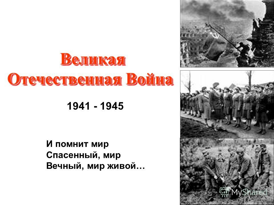 Великая Отечественная Война И помнит мир Спасенный, мир Вечный, мир живой… 1941 - 1945