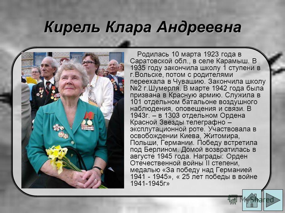 Кирель Клара Андреевна Родилась 10 марта 1923 года в Саратовской обл., в селе Карамыш. В 1935 году закончила школу 1 ступени в г.Вольске, потом с родителями переехала в Чувашию. Закончила школу 2 г.Шумерля. В марте 1942 года была призвана в Красную а