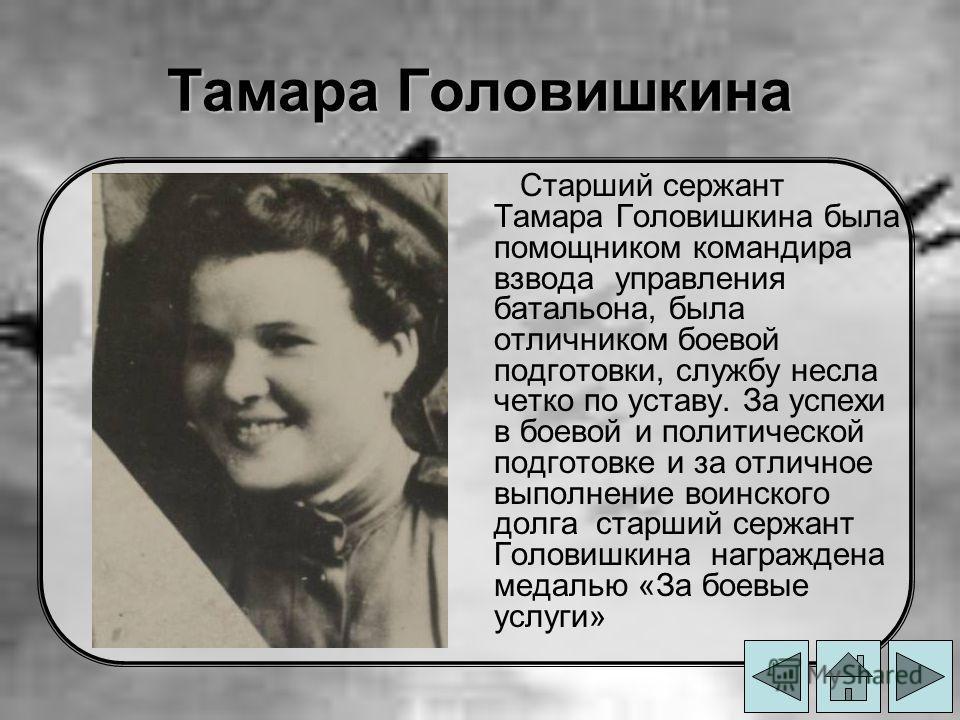 Тамара Головишкина Старший сержант Тамара Головишкина была помощником командира взвода управления батальона, была отличником боевой подготовки, службу несла четко по уставу. За успехи в боевой и политической подготовке и за отличное выполнение воинск